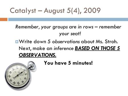 Catalyst – August 5(4), 2009 Remember, your groups are in rows – remember your seat!  Write down 5 observations about Ms. Stroh. Next, make an inference.