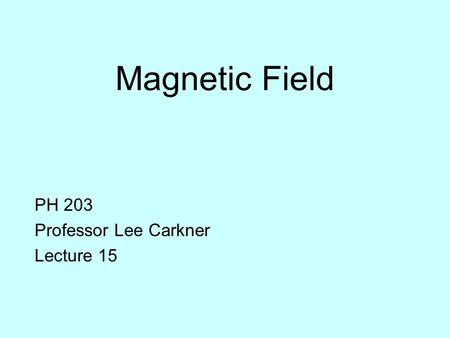 Magnetic Field PH 203 Professor Lee Carkner Lecture 15.