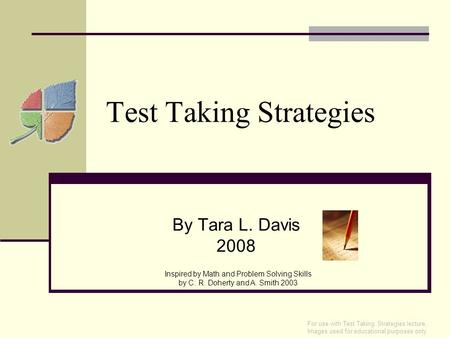 Test Taking Strategies By Tara L. Davis 2008 Inspired by Math and Problem Solving Skills by C. R. Doherty and A. Smith 2003 For use with Test Taking Strategies.