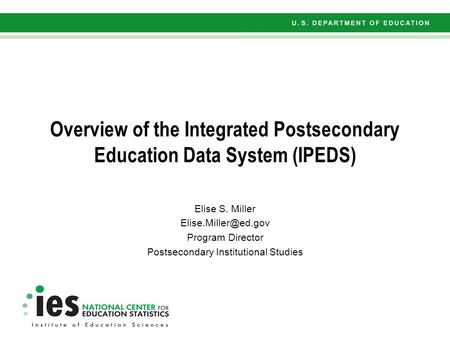 Overview of the Integrated Postsecondary Education Data System (IPEDS) Elise S. Miller Program Director Postsecondary Institutional.