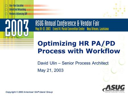 Copyright © 2003 Americas' SAP Users' Group Optimizing HR PA/PD Process with Workflow David Ulin – Senior Process Architect May 21, 2003.