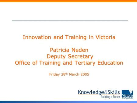 Innovation and Training in Victoria Patricia Neden Deputy Secretary Office of Training and Tertiary Education Friday 28 th March 2005.