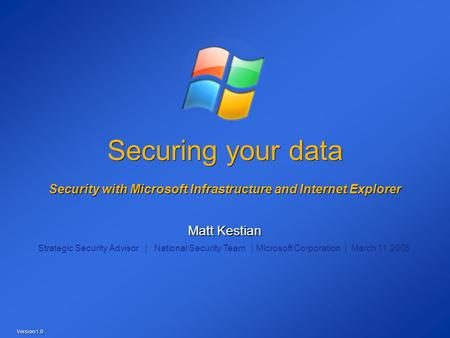 Securing your data Security with Microsoft Infrastructure and Internet Explorer Matt Kestian Strategic Security Advisor | National Security Team | Microsoft.