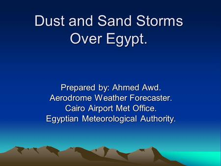 Dust and Sand Storms Over Egypt. Dust and Sand Storms Over Egypt. Prepared by: Ahmed Awd. Aerodrome Weather Forecaster. Cairo Airport Met Office. Egyptian.