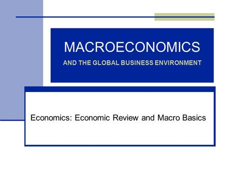 MACROECONOMICS AND THE GLOBAL BUSINESS ENVIRONMENT Economics: Economic Review and Macro Basics.
