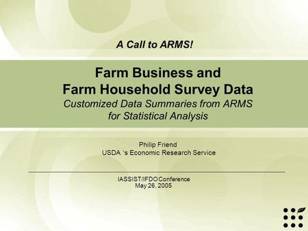 Farm Business and Farm Household Survey Data Customized Data Summaries from ARMS for Statistical Analysis Philip Friend USDA 's Economic Research Service.