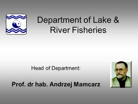 Department of Lake & River Fisheries Head of Department: Prof. dr hab. Andrzej Mamcarz.
