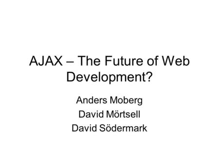 AJAX – The Future of Web Development? Anders Moberg David Mörtsell David Södermark.