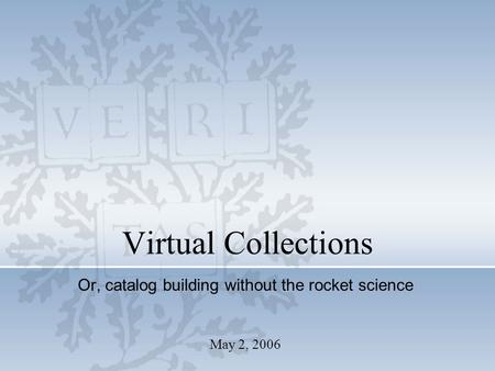 May 2, 2006 Virtual Collections Or, catalog building without the rocket science.