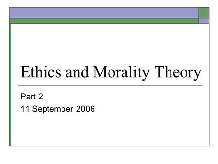 Ethics and Morality Theory Part 2 11 September 2006.