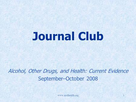Www.aodhealth.org1 Journal Club Alcohol, Other Drugs, and Health: Current Evidence September–October 2008.