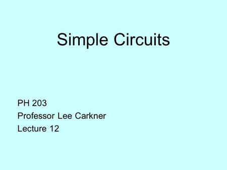 Simple Circuits PH 203 Professor Lee Carkner Lecture 12.
