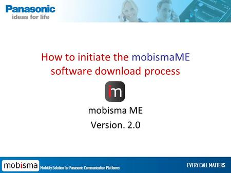 Mobility Solution for Panasonic Communication Platforms EVERY CALL MATTERS How to initiate the mobismaME software download process mobisma ME Version.