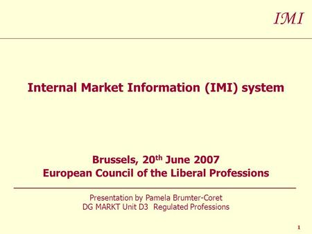 IMI 1 Internal Market Information (IMI) system Brussels, 20 th June 2007 European Council of the Liberal Professions Presentation by Pamela Brumter-Coret.
