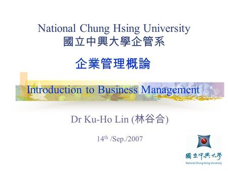 National Chung Hsing University 國立中興大學企管系 Dr Ku-Ho Lin ( 林谷合 ) 14 th /Sep./2007 企業管理概論 Introduction to Business Management.