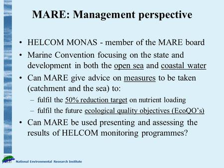 National Environmental Research Institute MARE: Management perspective HELCOM MONAS - member of the MARE board Marine Convention focusing on the state.