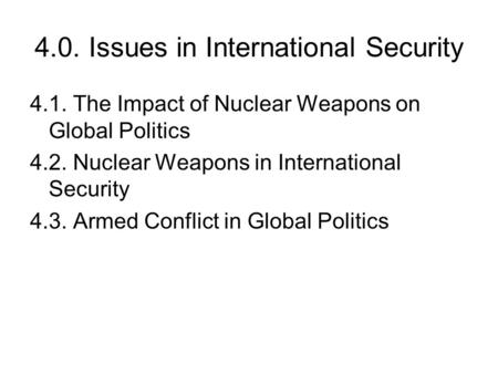 4.0. Issues in International Security 4.1. The Impact of Nuclear Weapons on Global Politics 4.2. Nuclear Weapons in International Security 4.3. Armed Conflict.