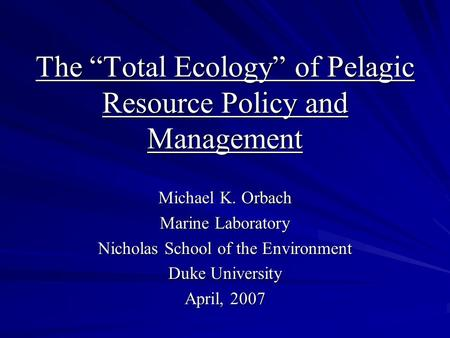 "The ""Total Ecology"" of Pelagic Resource Policy and Management Michael K. Orbach Marine Laboratory Nicholas School of the Environment Duke University April,"