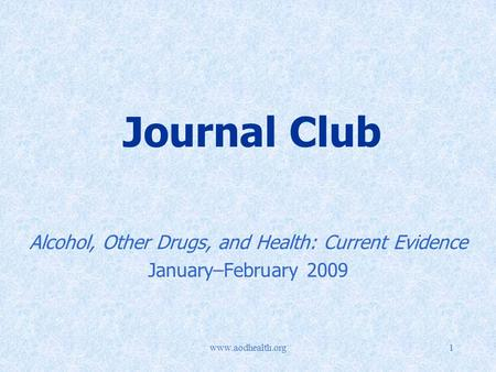 Www.aodhealth.org1 Journal Club Alcohol, Other Drugs, and Health: Current Evidence January–February 2009.