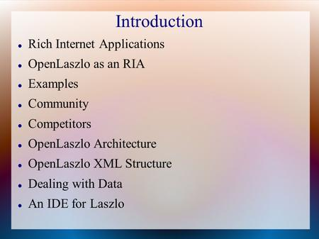 Introduction Rich Internet Applications OpenLaszlo as an RIA Examples Community Competitors OpenLaszlo Architecture OpenLaszlo XML Structure Dealing with.