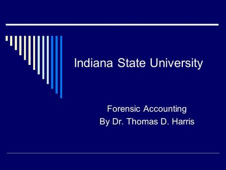 Indiana State University Forensic Accounting By Dr. Thomas D. Harris.