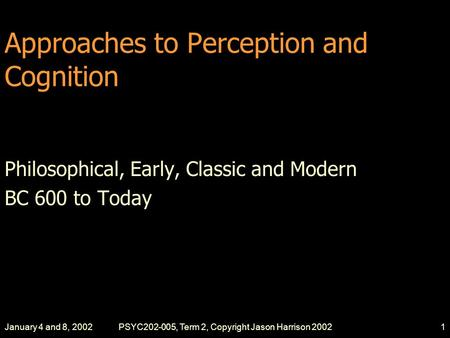 January 4 and 8, 2002PSYC202-005, Term 2, Copyright Jason Harrison 20021 Approaches to Perception and Cognition Philosophical, Early, Classic and Modern.
