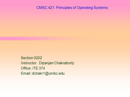 CMSC 421: Principles of Operating Systems Section 0202 Instructor: Dipanjan Chakraborty Office: ITE 374