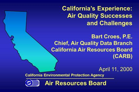 California's Experience: Air Quality Successes and Challenges Bart Croes, P.E. Chief, Air Quality Data Branch California Air Resources Board (CARB) April.