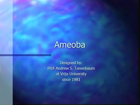 Ameoba Designed by: Prof Andrew S. Tanenbaum at Vrija University since 1981.