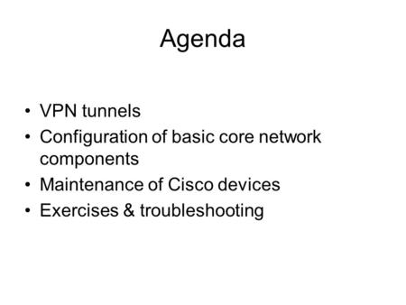 Agenda VPN tunnels Configuration of basic core network components Maintenance of Cisco devices Exercises & troubleshooting.