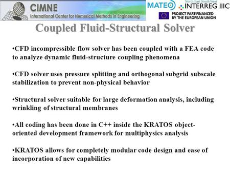 Coupled Fluid-Structural Solver CFD incompressible flow solver has been coupled with a FEA code to analyze dynamic fluid-structure coupling phenomena CFD.