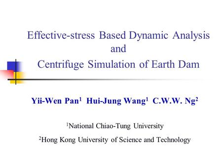 Effective-stress Based Dynamic Analysis and Centrifuge Simulation of Earth Dam Yii-Wen Pan 1 Hui-Jung Wang 1 C.W.W. Ng 2 1 National Chiao-Tung University.