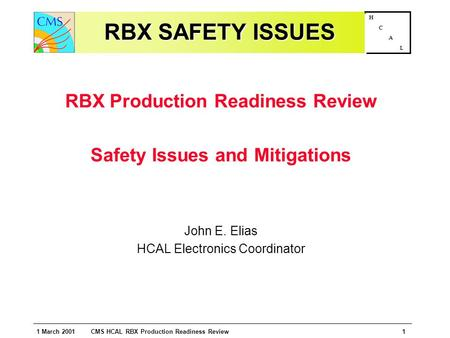 1 March 2001 CMS HCAL RBX Production Readiness Review1 H C A L RBX SAFETY ISSUES RBX Production Readiness Review Safety Issues and Mitigations John E.