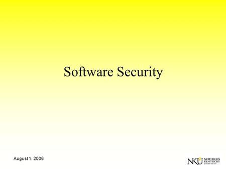 August 1, 2006 Software Security. August 1, 2006 Essential Facts Software Security != Security Features –Cryptography will not make you secure. –Application.