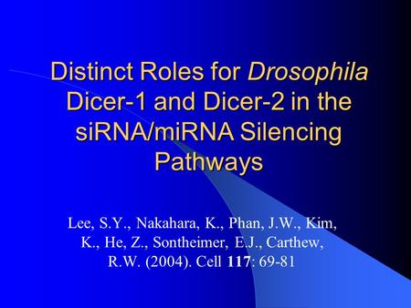 Distinct Roles for Drosophila Dicer-1 and Dicer-2 in the siRNA/miRNA Silencing Pathways Lee, S.Y., Nakahara, K., Phan, J.W., Kim, K., He, Z., Sontheimer,