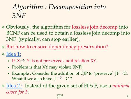 CS54 2 1 Algorithm : Decomposition into 3NF  Obviously, the algorithm for lossless join decomp into BCNF can be used to obtain a lossless join decomp.