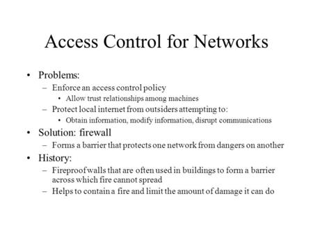Access Control for Networks Problems: –Enforce an access control policy Allow trust relationships among machines –Protect local internet from outsiders.