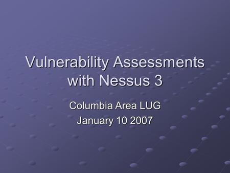 Vulnerability Assessments with Nessus 3 Columbia Area LUG January 10 2007.