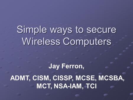 Simple ways to secure Wireless Computers Jay Ferron, ADMT, CISM, CISSP, MCSE, MCSBA, MCT, NSA-IAM, TCI.