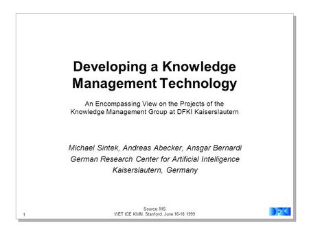 1 Source: MS WET ICE KMN, Stanford, June 16-18 1999 Developing a Knowledge Management Technology An Encompassing View on the Projects of the Knowledge.