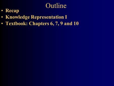 Outline Recap Knowledge Representation I Textbook: Chapters 6, 7, 9 and 10.