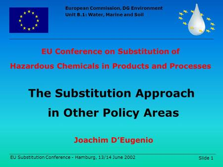 European Commission, DG Environment Unit B.1: Water, Marine and Soil EU Substitution Conference - Hamburg, 13/14 June 2002 Slide 1 EU Conference on Substitution.