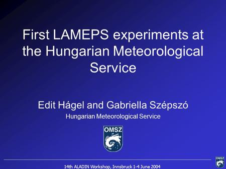 14th ALADIN Workshop, Innsbruck 1-4 June 2004 First LAMEPS experiments at the Hungarian Meteorological Service Edit Hágel and Gabriella Szépszó Hungarian.