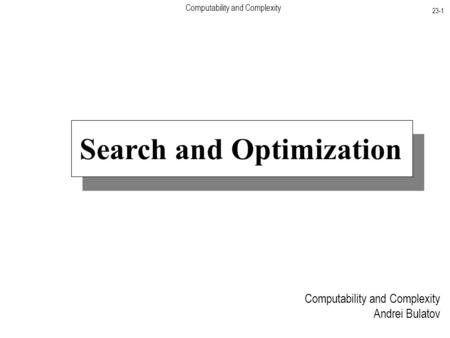 Computability and Complexity 23-1 Computability and Complexity Andrei Bulatov Search and Optimization.