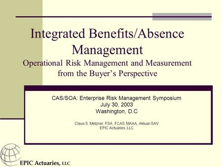 Integrated Benefits/Absence Management Operational Risk Management and Measurement from the Buyer's Perspective CAS/SOA: Enterprise Risk Management Symposium.