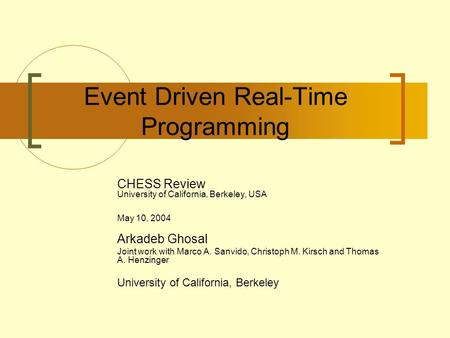 Event Driven Real-Time Programming CHESS Review University of California, Berkeley, USA May 10, 2004 Arkadeb Ghosal Joint work with Marco A. Sanvido, Christoph.