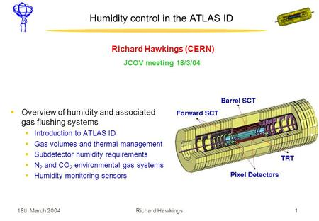 18th March 2004 1Richard Hawkings Humidity control in the ATLAS ID Richard Hawkings (CERN) JCOV meeting 18/3/04  Overview of humidity and associated gas.