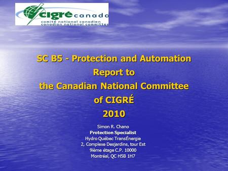 SC B5 - Protection and Automation Report to the Canadian National Committee of CIGRÉ 2010 Simon R. Chano Protection Specialist Hydro Québec TransÉnergie.