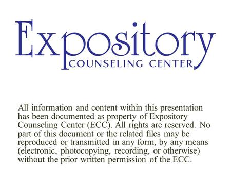 All information and content within this presentation has been documented as property of Expository Counseling Center (ECC). All rights are reserved. No.