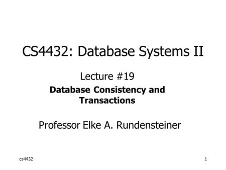 Cs44321 CS4432: Database Systems II Lecture #19 Database Consistency and Transactions Professor Elke A. Rundensteiner.